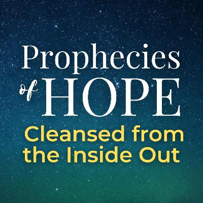 Prophecies of Hope | 22 | Cleansed from the Inside Out