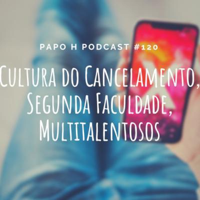 Papo H Podcast #120 – Cultura do Cancelamento, Segunda Faculdade, Multitalentosos