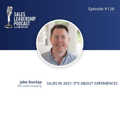 Episode 128: #128: Jake Dunlap of Skaled Consulting — Sales in 2021: It's about Experiences
