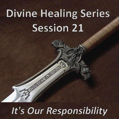Session 21 - It's Our Responsibility (Divine Healing Series)