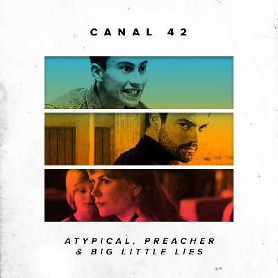 Canal42 96 - Atypical, Preacher e Big Little Lies