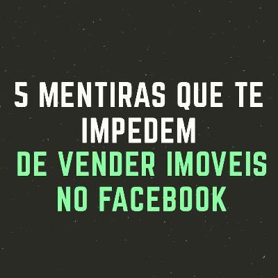 5 Mentiras que te impedem de vender imóveis no Facebook