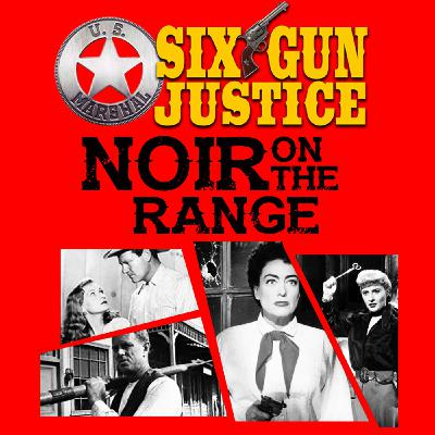 SIX-GUN JUSTICE PODCAST EPISODE 24—NOIR ON THE RANGE