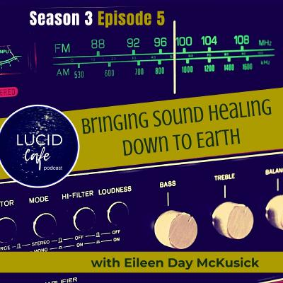Bringing Sound Healing Down to Earth with Eileen Day McKusick