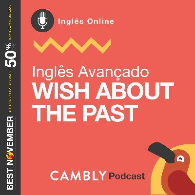 Ep.139 - Wish about the past  | Inglês Avançado