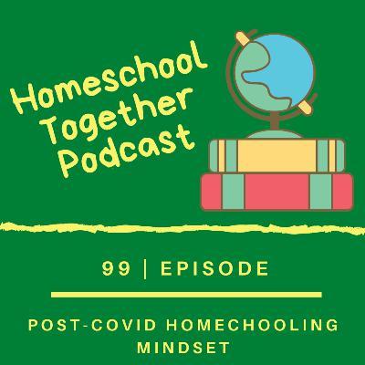 Episode 99: Post-Covid Homechooling Mindset