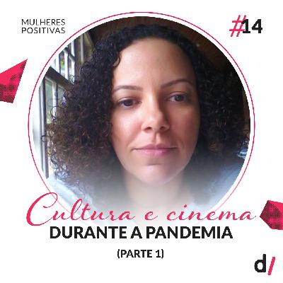 Mulheres Positivas #14 - Cultura e cinema durante a pandemia (Parte 1) | com Daniele Torres