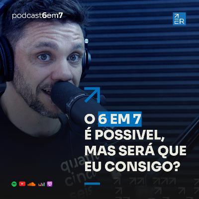 O 6 em 7 é possível, mas será que eu consigo? | Podcast 6 em 7 #64