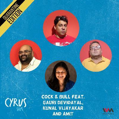 Ep. 573: Cock & Bull feat. Gauri Devidayal, Kunal Vijayakar and Amit