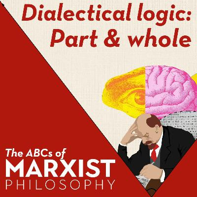Dialectical logic: part and whole | The ABCs of Marxist philosophy (Part 7)