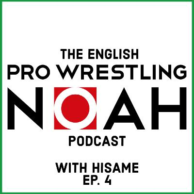 Hisame's Unofficial Pro Wrestling NOAH English Podcast - Episode 4