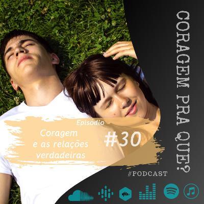 #30 Coragem e as relações verdadeiras