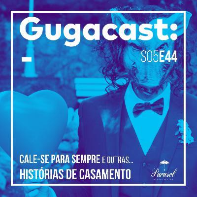Cale-se para Sempre e outras HISTÓRIAS DE CASAMENTO - Gugacast - S05E44