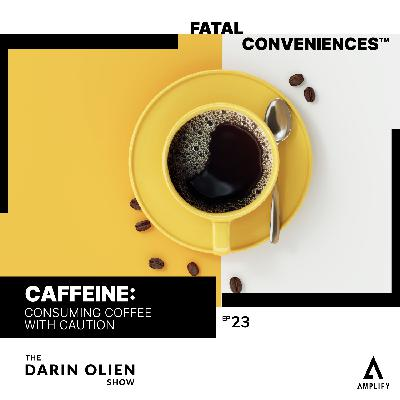 #23 Fatal Conveniences™: Caffeine: Consuming Coffee With Caution