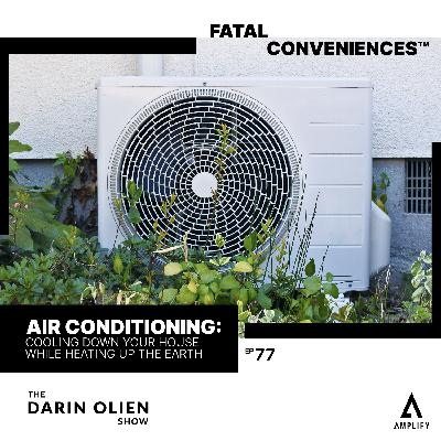 #77 Fatal Conveniences™: Air Conditioning: Cooling Down Your House While Heating Up the Earth