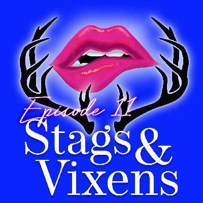 Episode 11: Stags & Vixens
