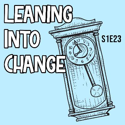 S1E23 Leaning into Change