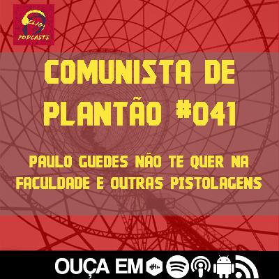 Comunista de Plantão #041: Paulo Guedes Não Te Quer na Faculdade e outras pistolagens