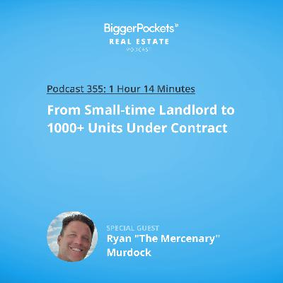 "355: From Small-time Landlord to 1000+ Units Under Contract with Ryan ""The Mercenary"" Murdock"