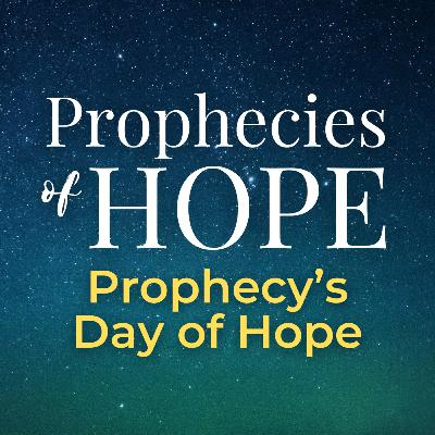 Prophecies of Hope | 11 | Prophecy's Day of Hope