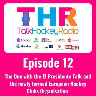Talk Hockey Radio: Episode 12 - The One with the El Presidente Talk and the newly formed European Hockey Clubs Organisation