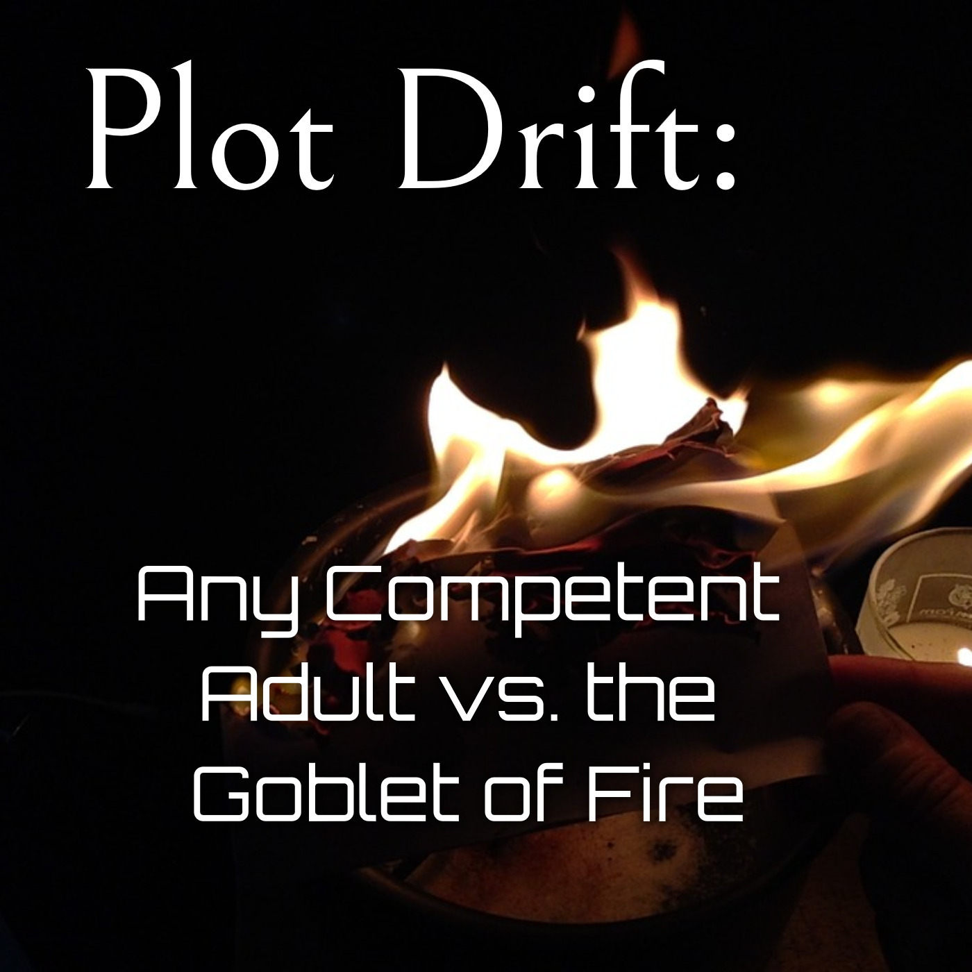 Plot Drift: Any Compentent Adult vs the Goblet of Fire