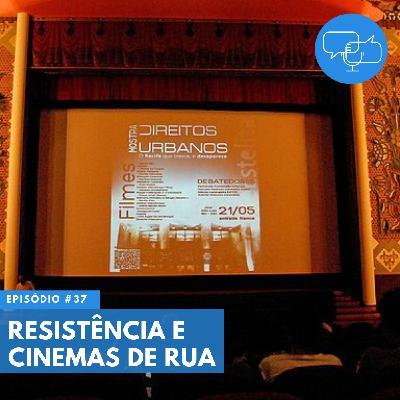 #37 – Resistência e Cinemas de Rua
