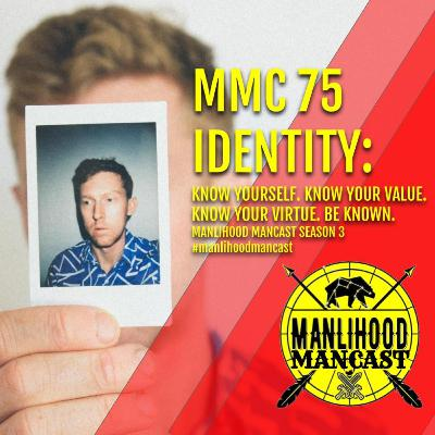 MMC 75: Identity: Know Yourself. Know Your Values. Know Your Virtue. Be Known | Manlihood ManCast with Josh Hatcher