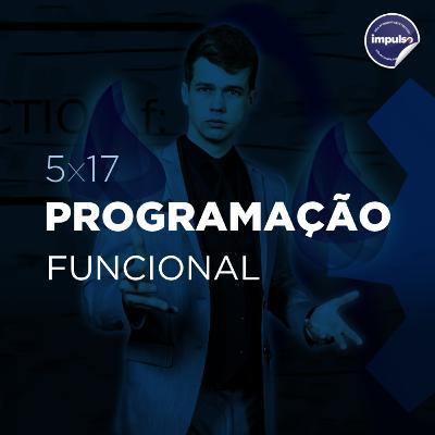 🎆 5x17 - Tag #43: Programação Funcional