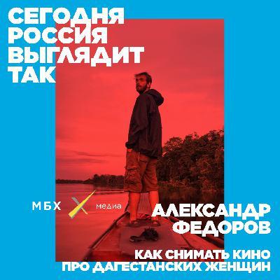 Александр Федоров: как снимать кино про дагестанских женщин