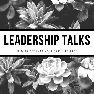 LEADERSHIP TALKS WITH DR. ROBI - HOW TO GET PAST YOUR PAST
