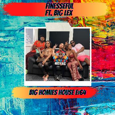 64: Finesseful ft. Big Lex -  Big Homies House E:64