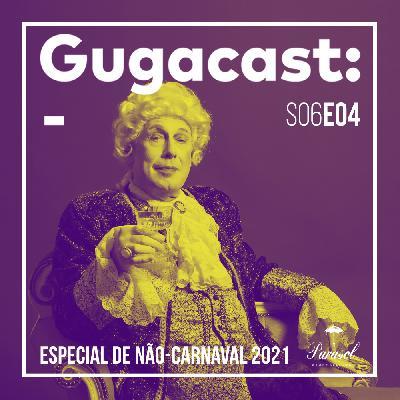 Especial de Não-Carnaval 2021 - Gugacast - S06E04