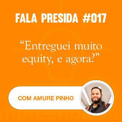 Entreguei Muito Equity, e Agora? com: Amure Pinho | Fala Presida | #EP017
