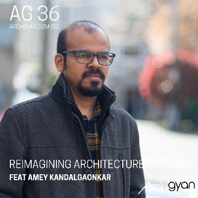 Reimagining Architecture with Amey Kandalgaonkar | AG 36