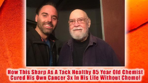 How An 85 Year Old Chemist Cured His Cancer Three Times In His Life Without Chemotherapy. Special Interview Episode Part 2/2