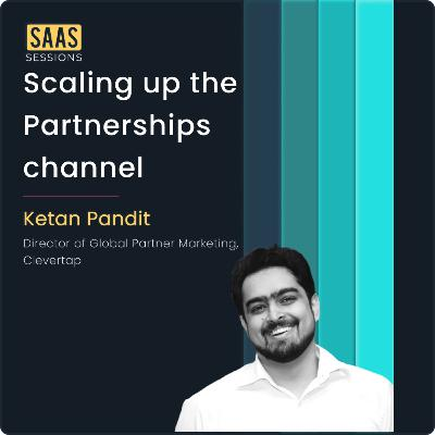 Scaling up the partnerships channel ft. Ketan Pandit, Director of Global Partner Marketing at CleverTap