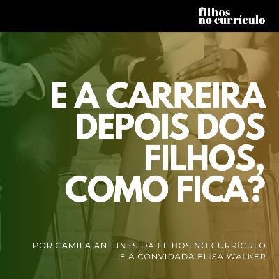 E A CARREIRA DEPOIS DOS FILHOS, COMO FICA? COM ELISA WALKER