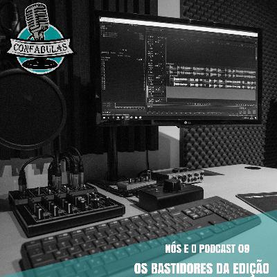 Nós e o Podcast 09 - Os bastidores da edição