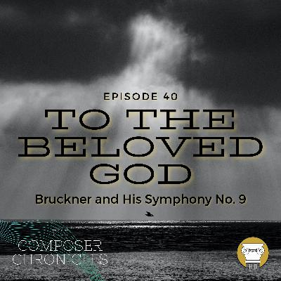 Ep. 40: To the Beloved God - Bruckner and His Symphony No. 9