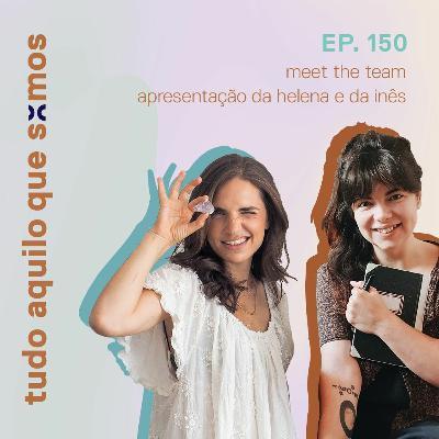episódio 150 // meet the team, apresentação da Helena e da Inês