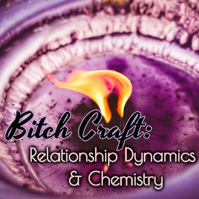 Bitch Craft: Relationship Dynamics & Chemistry