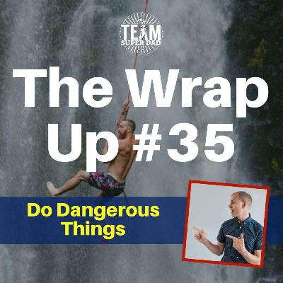 Do Dangerous Things - The Wrap Up #35