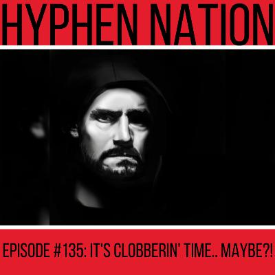 Episode #135: It's Clobberin' Time... Maybe?!