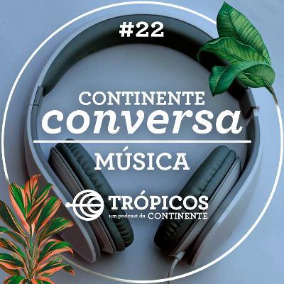 Trópicos #22 - #ContinenteConversa - Música
