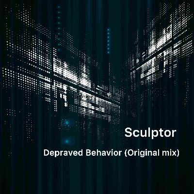 Sculptor — Depraved Behavior (Original Mix) [FREE DOWNLOAD]