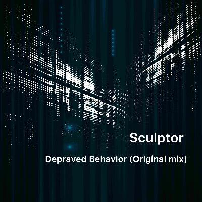 Sculptor — Depraved Behavior (Original Mix) [FREE DOWNLOAD]