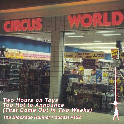 Two Hours on Toys Too Hot to Announce (That Come Out in Two Weeks) - The Blockade Runner Podcast #122