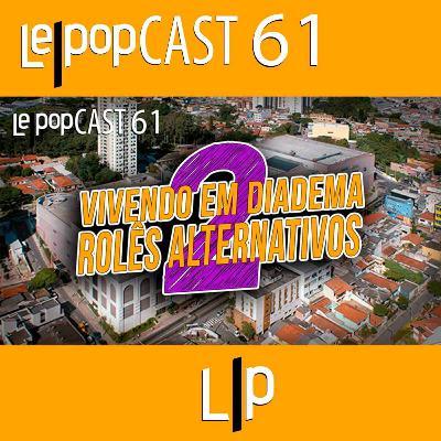 VIVENDO EM DIADEMA 2: ROLÊS ALTERNATIVOS | LEPOPCAST 61