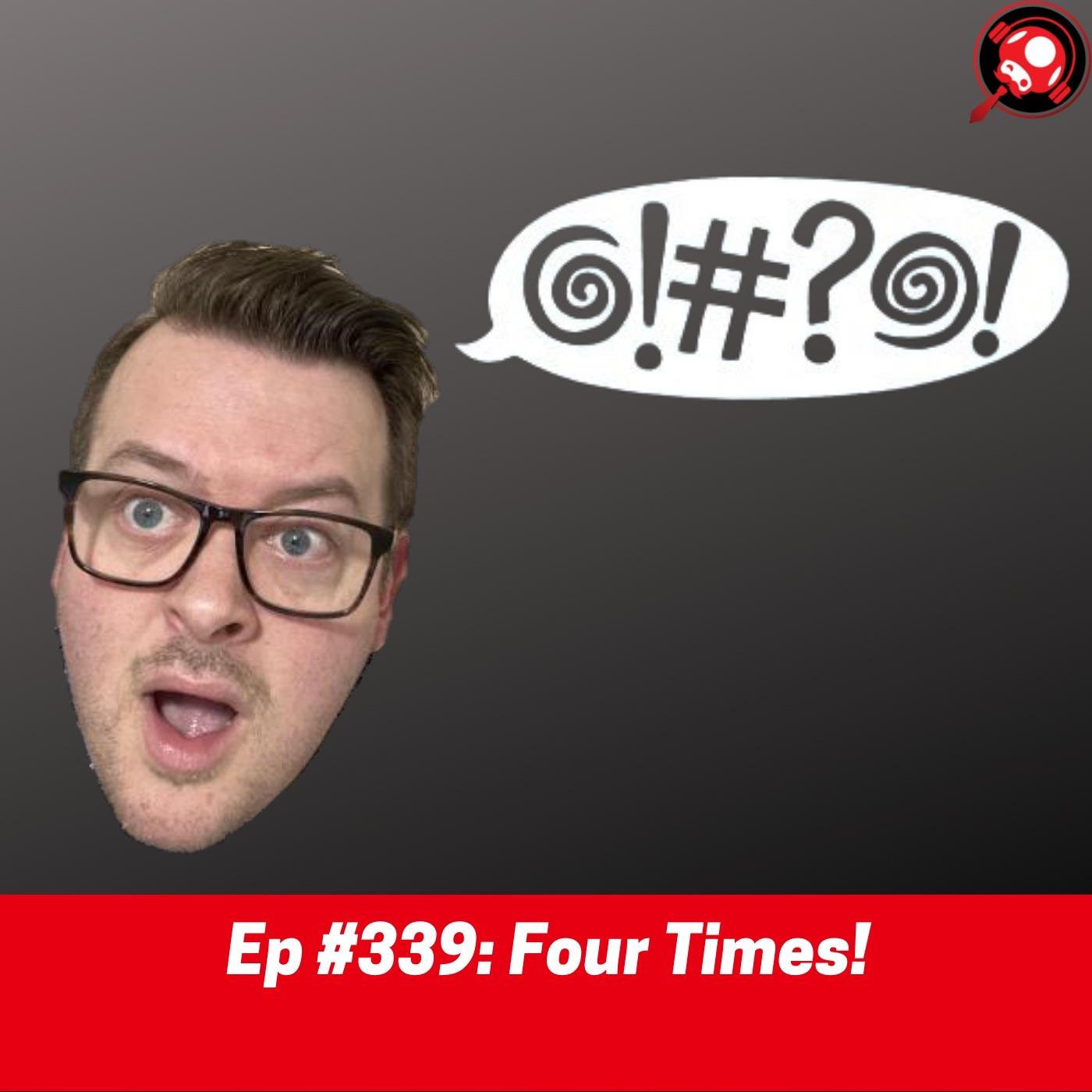 #339: Four Times!
